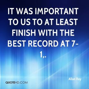 Allan Ray - It was important to us to at least finish with the best record at 7-1.