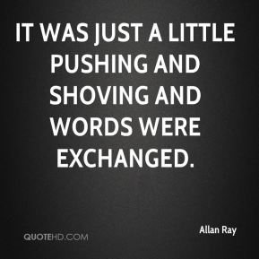 Allan Ray - It was just a little pushing and shoving and words were exchanged.