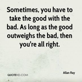Allan Ray - Sometimes, you have to take the good with the bad. As long as the good outweighs the bad, then you're all right.