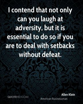I contend that not only can you laugh at adversity, but it is essential to do so if you are to deal with setbacks without defeat.