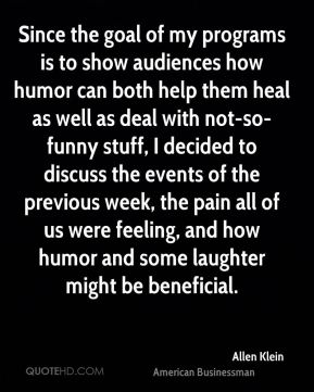 Allen Klein - Since the goal of my programs is to show audiences how humor can both help them heal as well as deal with not-so-funny stuff, I decided to discuss the events of the previous week, the pain all of us were feeling, and how humor and some laughter might be beneficial.