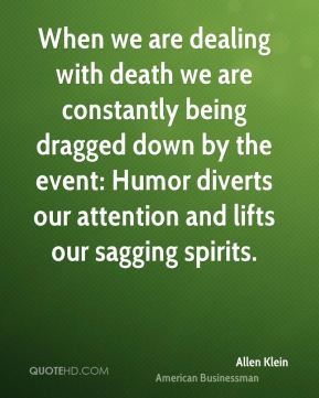 Allen Klein - When we are dealing with death we are constantly being dragged down by the event: Humor diverts our attention and lifts our sagging spirits.