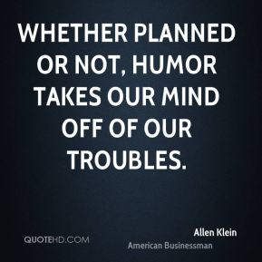 Allen Klein - Whether planned or not, humor takes our mind off of our troubles.
