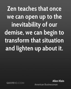 Zen teaches that once we can open up to the inevitability of our demise, we can begin to transform that situation and lighten up about it.