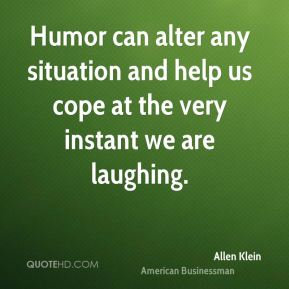 Humor can alter any situation and help us cope at the very instant we are laughing.