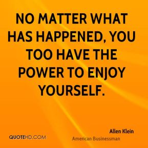 No matter what has happened, you too have the power to enjoy yourself.