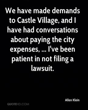 Allen Klein - We have made demands to Castle Village, and I have had conversations about paying the city expenses, ... I've been patient in not filing a lawsuit.