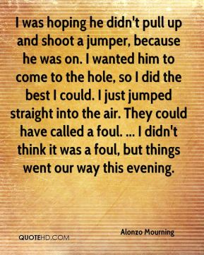 Alonzo Mourning - I was hoping he didn't pull up and shoot a jumper, because he was on. I wanted him to come to the hole, so I did the best I could. I just jumped straight into the air. They could have called a foul. ... I didn't think it was a foul, but things went our way this evening.