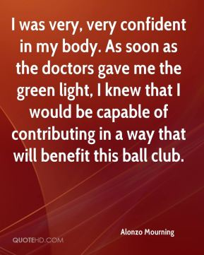 Alonzo Mourning - I was very, very confident in my body. As soon as the doctors gave me the green light, I knew that I would be capable of contributing in a way that will benefit this ball club.