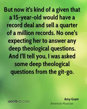 Amy Grant - But now it's kind of a given that a 15-year-old would have a record deal and sell a quarter of a million records. No one's expecting her to answer any deep theological questions. And I'll tell you, I was asked some deep theological questions from the git-go.