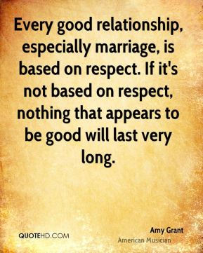 Every good relationship, especially marriage, is based on respect. If it's not based on respect, nothing that appears to be good will last very long.