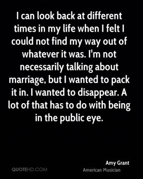 I can look back at different times in my life when I felt I could not find my way out of whatever it was. I'm not necessarily talking about marriage, but I wanted to pack it in. I wanted to disappear. A lot of that has to do with being in the public eye.