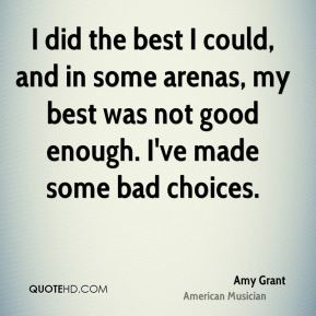 I did the best I could, and in some arenas, my best was not good enough. I've made some bad choices.