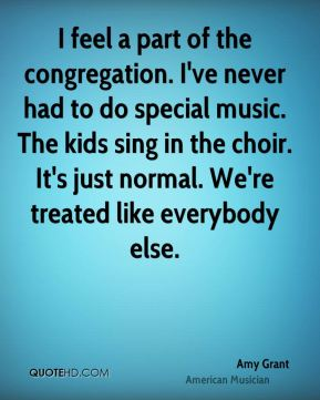 I feel a part of the congregation. I've never had to do special music. The kids sing in the choir. It's just normal. We're treated like everybody else.