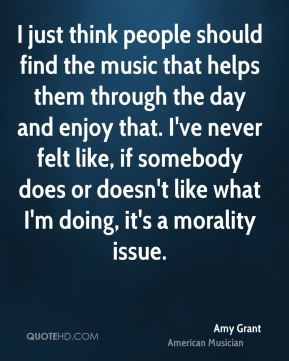Amy Grant - I just think people should find the music that helps them through the day and enjoy that. I've never felt like, if somebody does or doesn't like what I'm doing, it's a morality issue.
