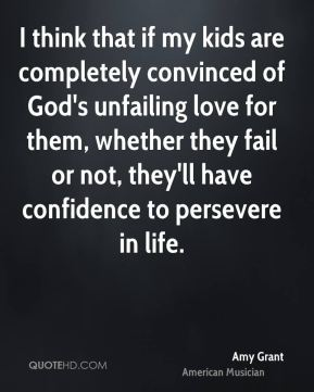 I think that if my kids are completely convinced of God's unfailing love for them, whether they fail or not, they'll have confidence to persevere in life.