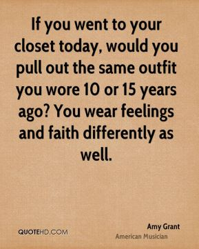 Amy Grant - If you went to your closet today, would you pull out the same outfit you wore 10 or 15 years ago? You wear feelings and faith differently as well.