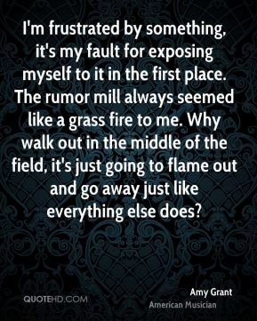 Amy Grant - I'm frustrated by something, it's my fault for exposing myself to it in the first place. The rumor mill always seemed like a grass fire to me. Why walk out in the middle of the field, it's just going to flame out and go away just like everything else does?