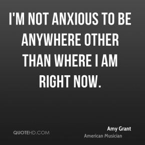 Amy Grant - I'm not anxious to be anywhere other than where I am right now.