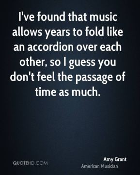 Amy Grant - I've found that music allows years to fold like an accordion over each other, so I guess you don't feel the passage of time as much.
