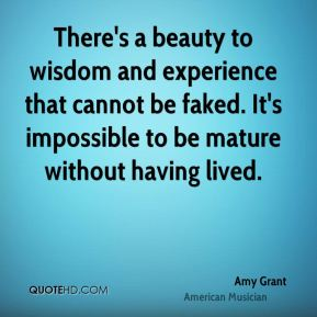 Amy Grant - There's a beauty to wisdom and experience that cannot be faked. It's impossible to be mature without having lived.