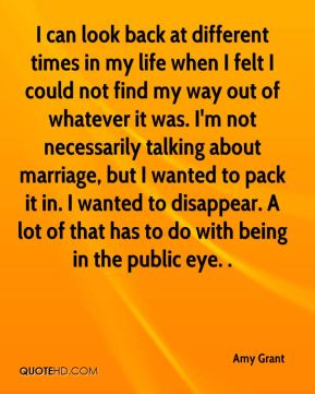 Amy Grant - I can look back at different times in my life when I felt I could not find my way out of whatever it was. I'm not necessarily talking about marriage, but I wanted to pack it in. I wanted to disappear. A lot of that has to do with being in the public eye. .
