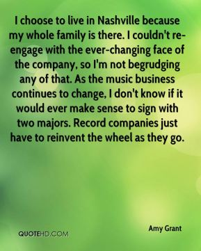 Amy Grant - I choose to live in Nashville because my whole family is there. I couldn't re-engage with the ever-changing face of the company, so I'm not begrudging any of that. As the music business continues to change, I don't know if it would ever make sense to sign with two majors. Record companies just have to reinvent the wheel as they go.