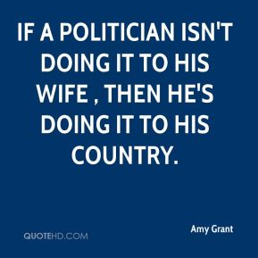 Amy Grant - If a politician isn't doing it to his wife , then he's doing it to his country.