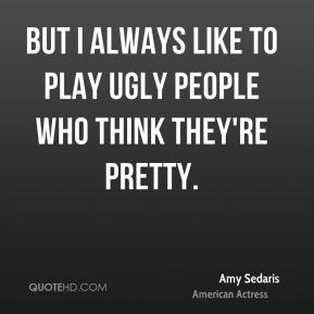 But I always like to play ugly people who think they're pretty.