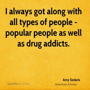 I always got along with all types of people - popular people as well as drug addicts.