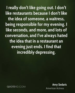 I really don't like going out. I don't like restaurants because I don't like the idea of someone, a waitress, being responsible for my evening. I like seconds, and more, and lots of conversation, and I've always hated the idea that in a restaurant an evening just ends. I find that incredibly depressing.