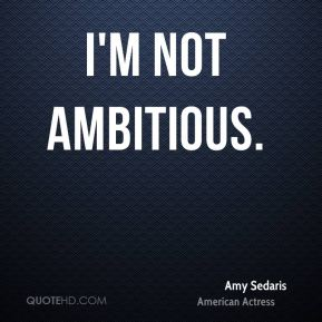 I'm not ambitious.