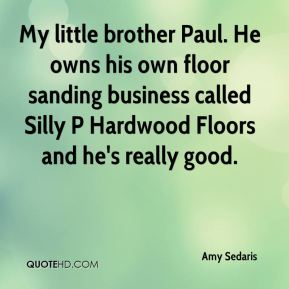 Amy Sedaris - My little brother Paul. He owns his own floor sanding business called Silly P Hardwood Floors and he's really good.