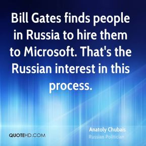 Anatoly Chubais - Bill Gates finds people in Russia to hire them to Microsoft. That's the Russian interest in this process.