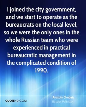 Anatoly Chubais - I joined the city government, and we start to operate as the bureaucrats on the local level, so we were the only ones in the whole Russian team who were experienced in practical bureaucratic management in the complicated condition of 1990.