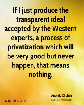 Anatoly Chubais - If I just produce the transparent ideal accepted by the Western experts, a process of privatization which will be very good but never happen, that means nothing.