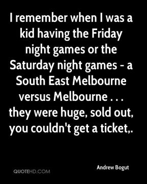 Andrew Bogut - I remember when I was a kid having the Friday night games or the Saturday night games - a South East Melbourne versus Melbourne . . . they were huge, sold out, you couldn't get a ticket.
