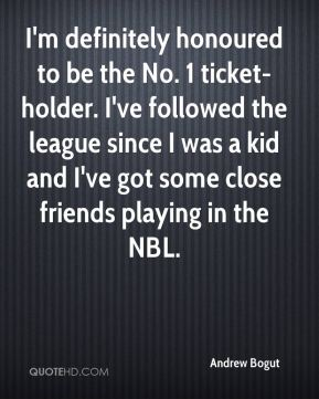 Andrew Bogut - I'm definitely honoured to be the No. 1 ticket-holder. I've followed the league since I was a kid and I've got some close friends playing in the NBL.
