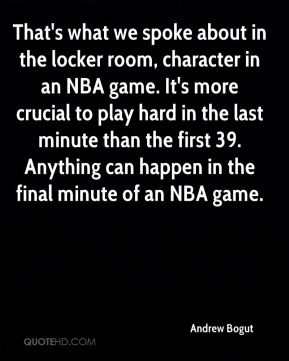 That's what we spoke about in the locker room, character in an NBA game. It's more crucial to play hard in the last minute than the first 39. Anything can happen in the final minute of an NBA game.