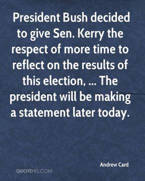 Andrew Card -  President Bush decided to give Sen. Kerry the respect of more time to reflect on the results of this election, ... The president will be making a statement later today.