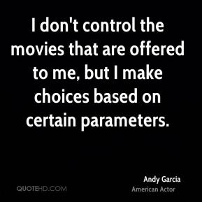 Andy Garcia - I don't control the movies that are offered to me, but I make choices based on certain parameters.