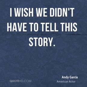 Andy Garcia - I wish we didn't have to tell this story.