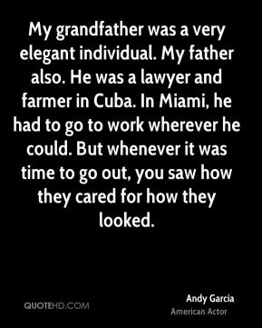 Andy Garcia - My grandfather was a very elegant individual. My father also. He was a lawyer and farmer in Cuba. In Miami, he had to go to work wherever he could. But whenever it was time to go out, you saw how they cared for how they looked.