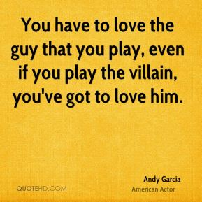 You have to love the guy that you play, even if you play the villain, you've got to love him.