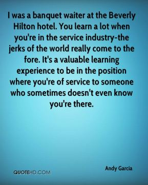 Andy Garcia - I was a banquet waiter at the Beverly Hilton hotel. You learn a lot when you're in the service industry-the jerks of the world really come to the fore. It's a valuable learning experience to be in the position where you're of service to someone who sometimes doesn't even know you're there.