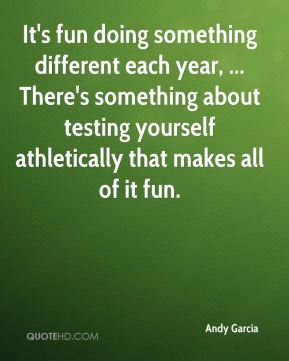 It's fun doing something different each year, ... There's something about testing yourself athletically that makes all of it fun.