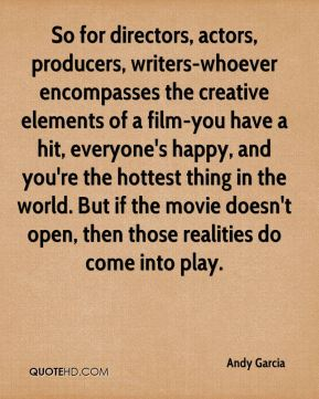 So for directors, actors, producers, writers-whoever encompasses the creative elements of a film-you have a hit, everyone's happy, and you're the hottest thing in the world. But if the movie doesn't open, then those realities do come into play.