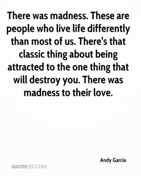 There was madness. These are people who live life differently than most of us. There's that classic thing about being attracted to the one thing that will destroy you. There was madness to their love.