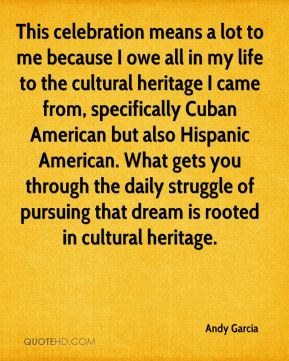 This celebration means a lot to me because I owe all in my life to the cultural heritage I came from, specifically Cuban American but also Hispanic American. What gets you through the daily struggle of pursuing that dream is rooted in cultural heritage.