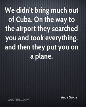 Andy Garcia - We didn't bring much out of Cuba. On the way to the airport they searched you and took everything, and then they put you on a plane.